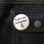 BADGE JE PEUX PAS J'AI FOOTBALL