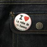 BADGE I LOVE LA ROBE DE TA FEMME