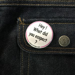 BADGE HEY WHAT DID YOU ESSPECT